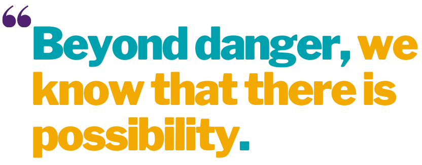 """Plain white background graphic with yellow and teal text that reads: """"Beyond danger, we know that there is possibility."""""""