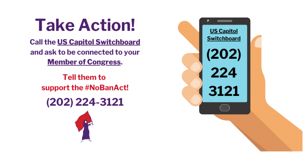 Graphic text is a call to action. Reads: Call the US Capitol Switchboard and ask to be connected to your Member of Congress. Tell them to  support the #NoBanAct! (202) 224-3121