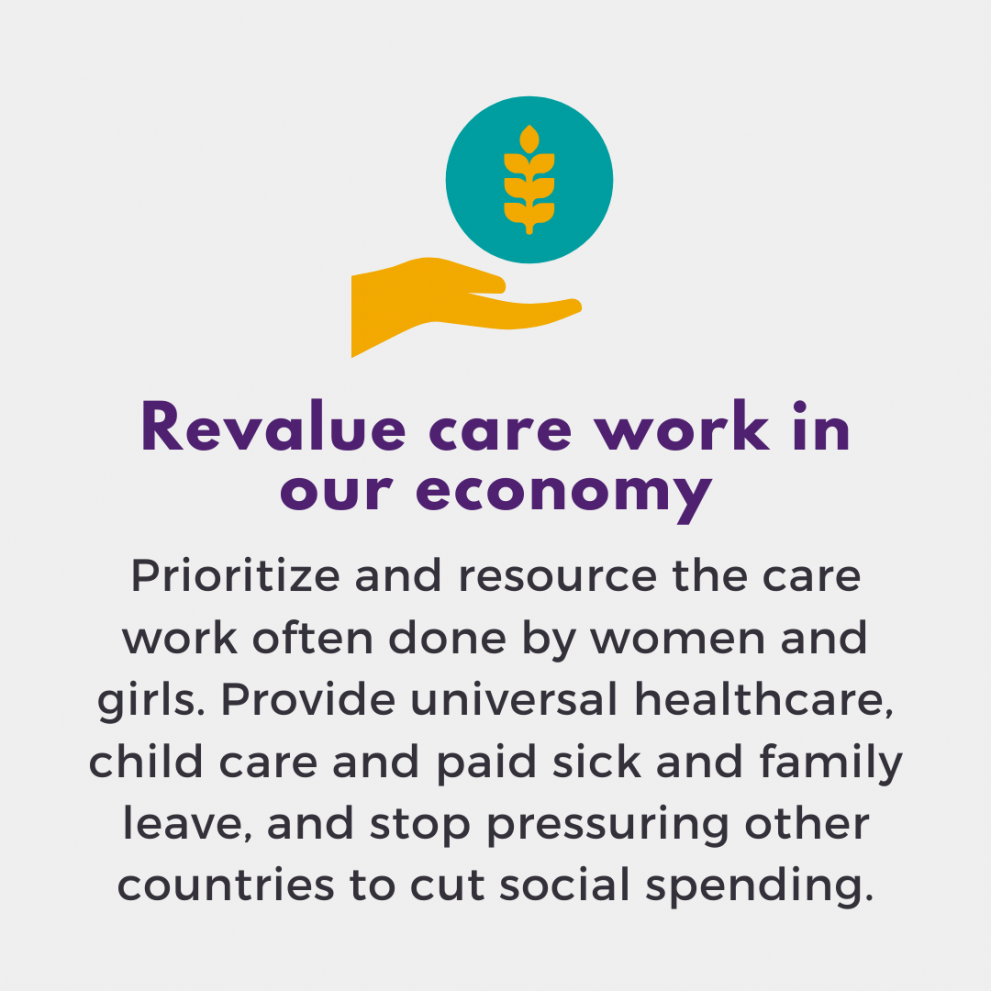 Revalue care work in our economy. Prioritize and resource the care work often done by women and girls. Provide universal healthcare, child care and paid sick and family leave, and stop pressuring other countries to cut social spending.