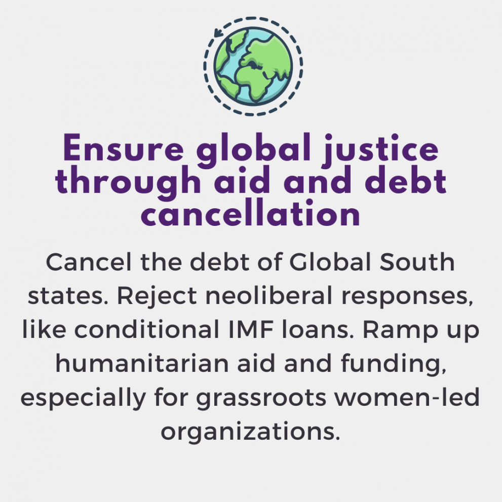Ensure global justice through aid and debt cancellation. Cancel the debt of Global South states. Reject neoliberal responses, like conditional IMF loans. Ramp up humanitarian aid and funding, especially for grassroots women-led organizations.