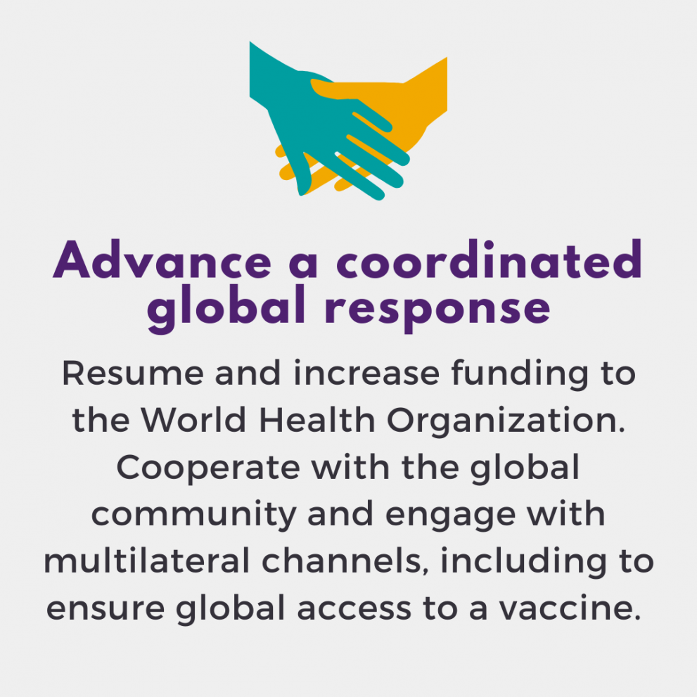 Advance a coordinated global response. Resume and increase funding to the World Health Organization. Cooperate with the global community and engage with multilateral channels, including to ensure global access to a vaccine.