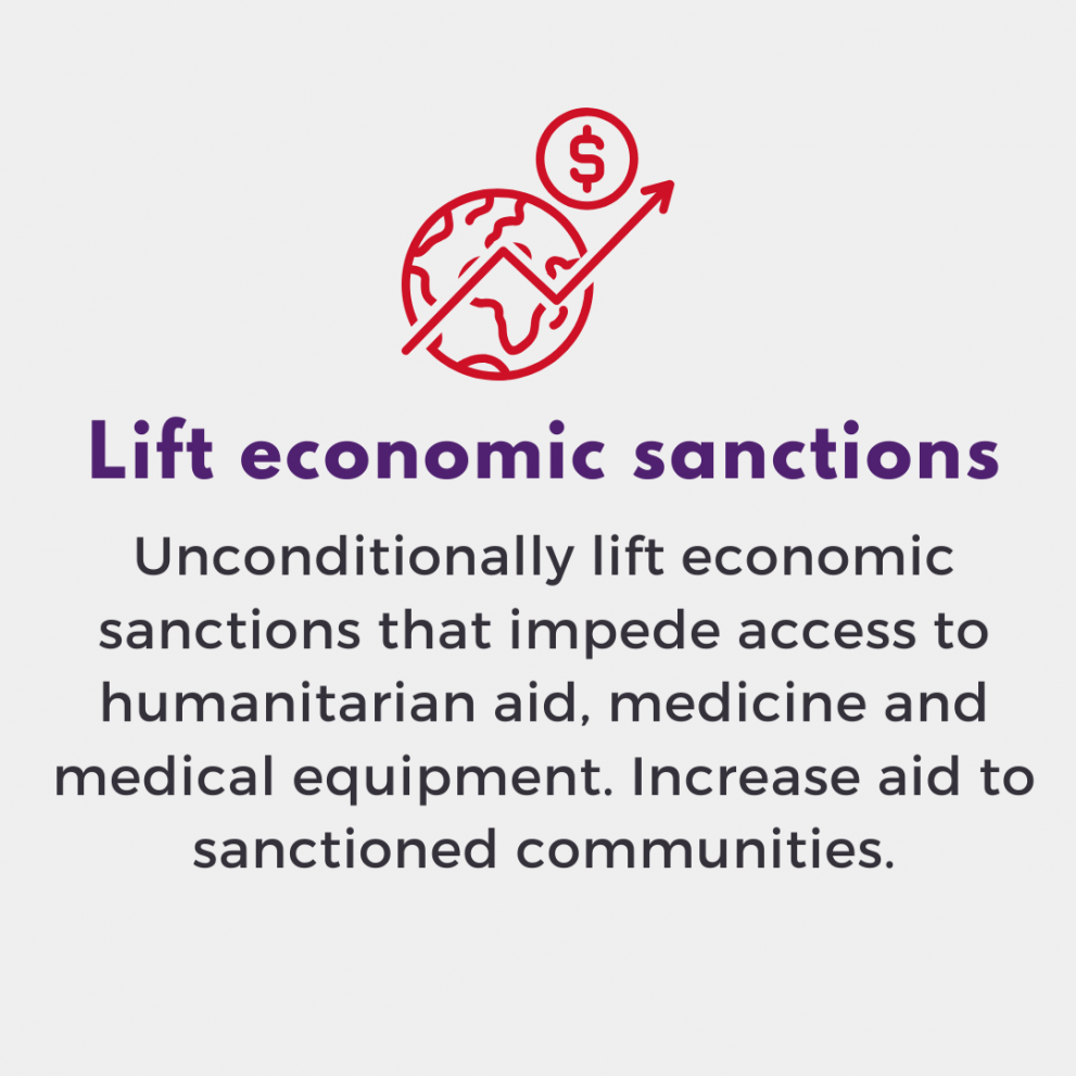 Lift economic sanctions. Unconditionally lift economic sanctions that impede access to humanitarian aid, medicine and medical equipment. Increase aid to sanctioned communities.