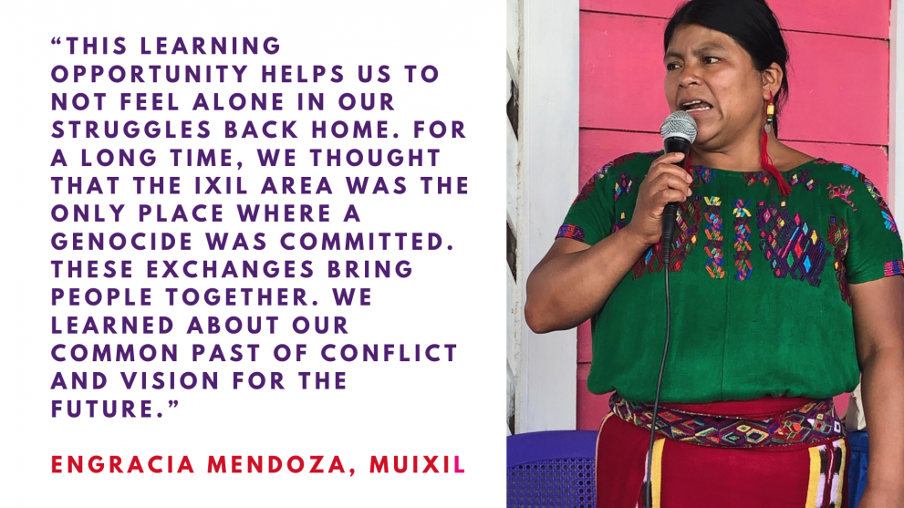 Quote: This learning opportunity helps us to not feel alone in our struggles back home, for long we thought that the only Ixil area was the only place where a genocide was committed. These exchanges bring people together and we learned about our common pa