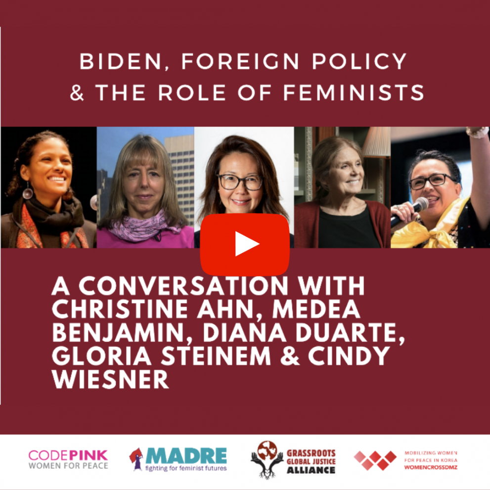Press Play: Biden, Foreign Policy & the Role of Feminists. A clickthrough image to our webinar with Christine Ahn, Medea Benjamin, Cindy Wiesner and Gloria Stienem.