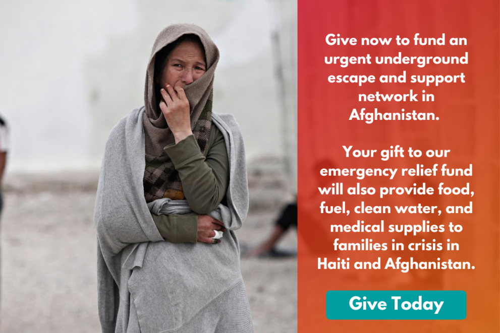 Image of a woman with a distraught expression. Text beside her reads: Give now to fund an urgent underground escape and support network in Afghanistan. Your gift to our emergency relief fund will also provide food, fuel, and clean water.
