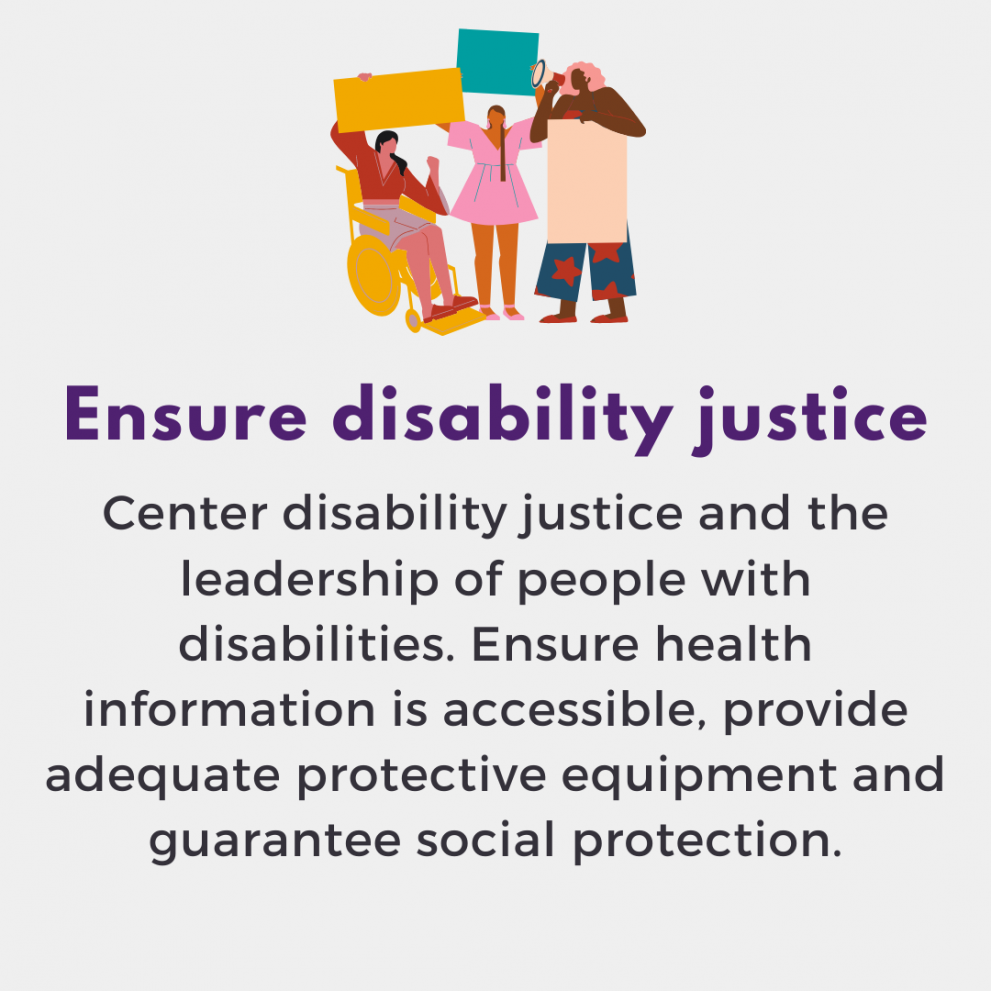 Ensure disability justice. Center disability justice and the leadership of people with disabilities. Ensure health information is accessible, provide adequate protective equipment and guarantee social protection.