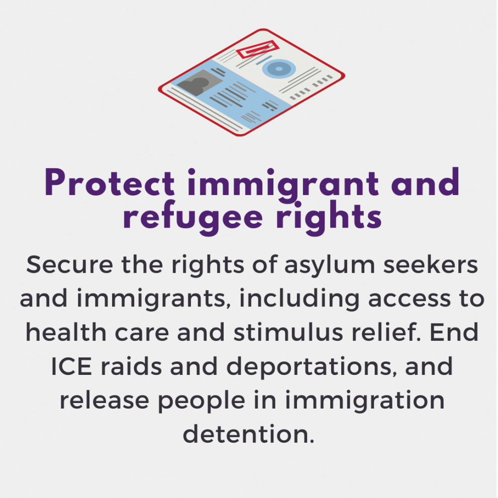 Protect immigrants, refugees and people in detention. Secure the rights of asylum seekers and immigrants, including access to health care and stimulus relief. End ICE raids and deportations. Release people in jail, prison and detention.